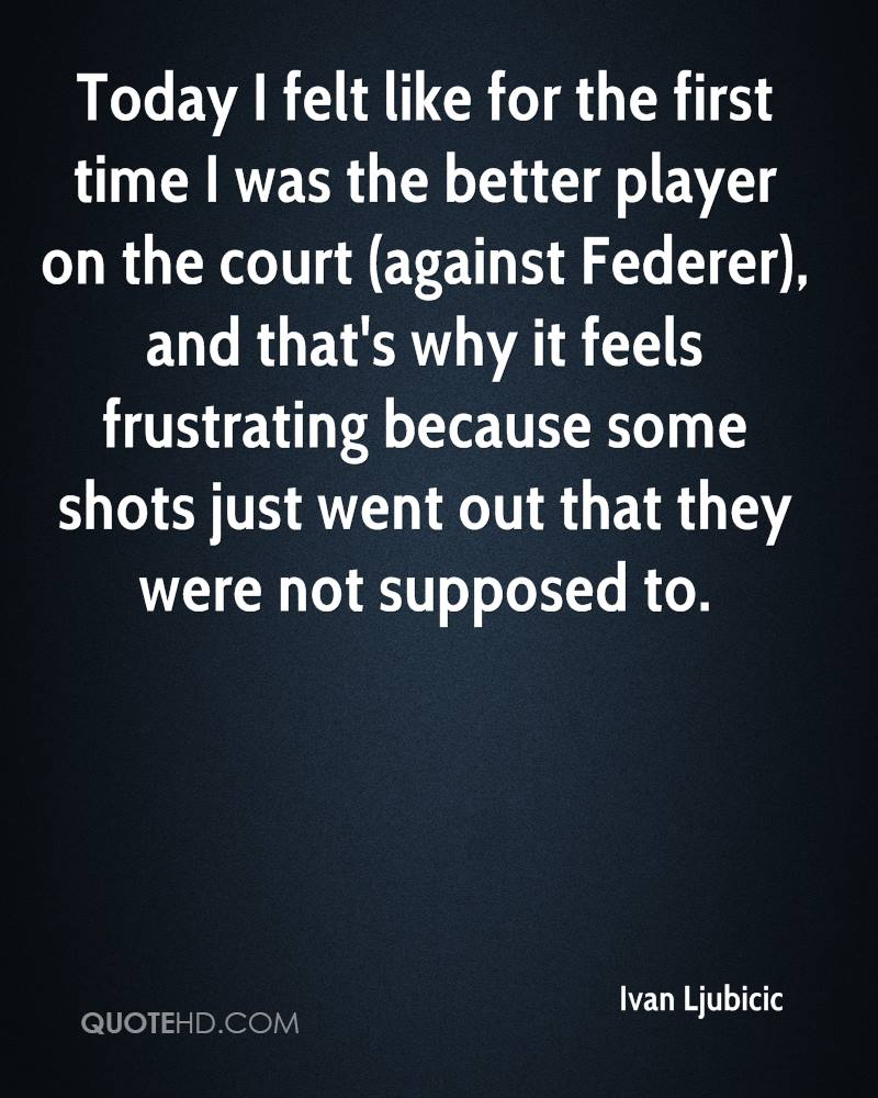 Today I felt like for the first time I was the better player on the court (against Federer), and that's why it feels frustrating because some shots just went out that they were not supposed to.