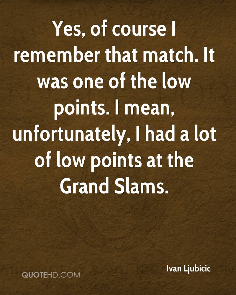 Yes, of course I remember that match. It was one of the low points. I mean, unfortunately, I had a lot of low points at the Grand Slams.