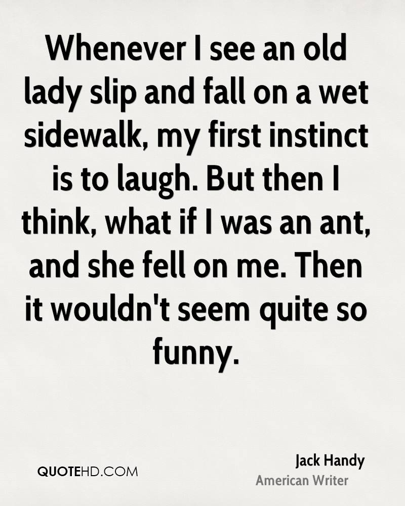 Whenever I see an old lady slip and fall on a wet sidewalk, my first instinct is to laugh. But then I think, what if I was an ant, and she fell on me. Then it wouldn't seem quite so funny.