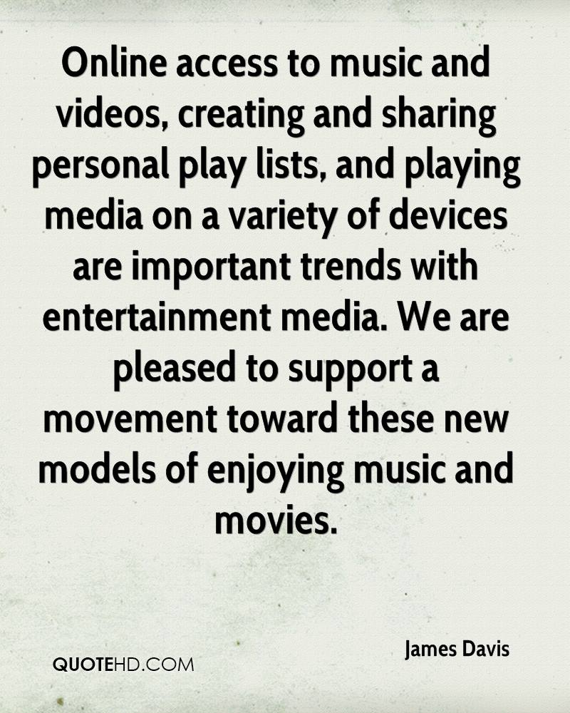 Online access to music and videos, creating and sharing personal play lists, and playing media on a variety of devices are important trends with entertainment media. We are pleased to support a movement toward these new models of enjoying music and movies.