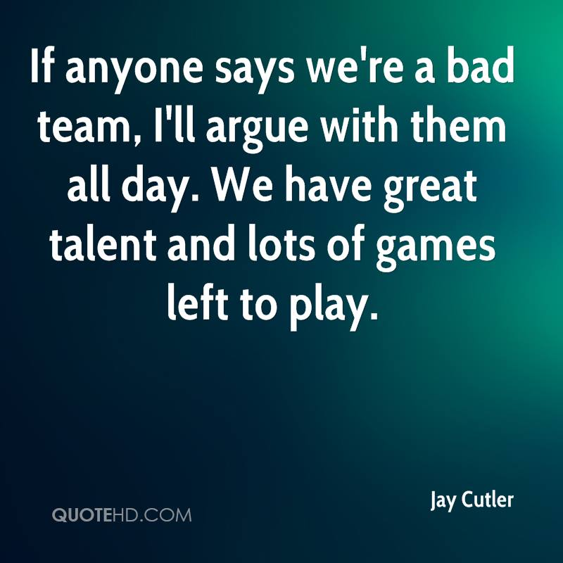 If anyone says we're a bad team, I'll argue with them all day. We have great talent and lots of games left to play.
