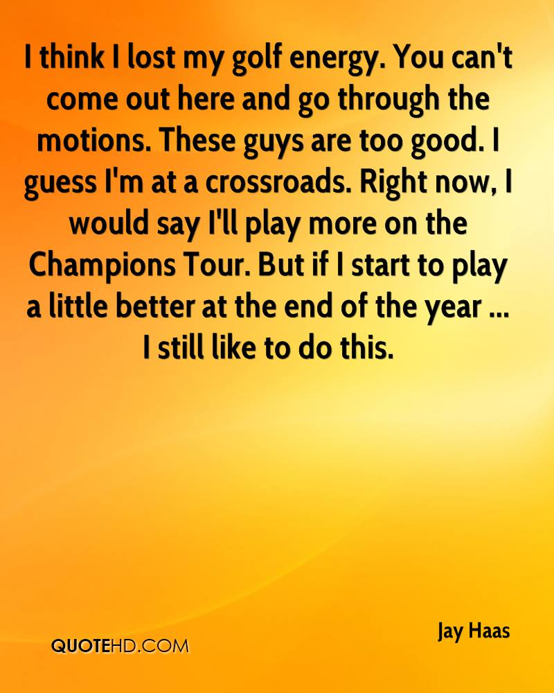 I think I lost my golf energy. You can't come out here and go through the motions. These guys are too good. I guess I'm at a crossroads. Right now, I would say I'll play more on the Champions Tour. But if I start to play a little better at the end of the year ... I still like to do this.