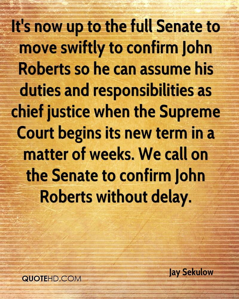 It's now up to the full Senate to move swiftly to confirm John Roberts so he can assume his duties and responsibilities as chief justice when the Supreme Court begins its new term in a matter of weeks. We call on the Senate to confirm John Roberts without delay.