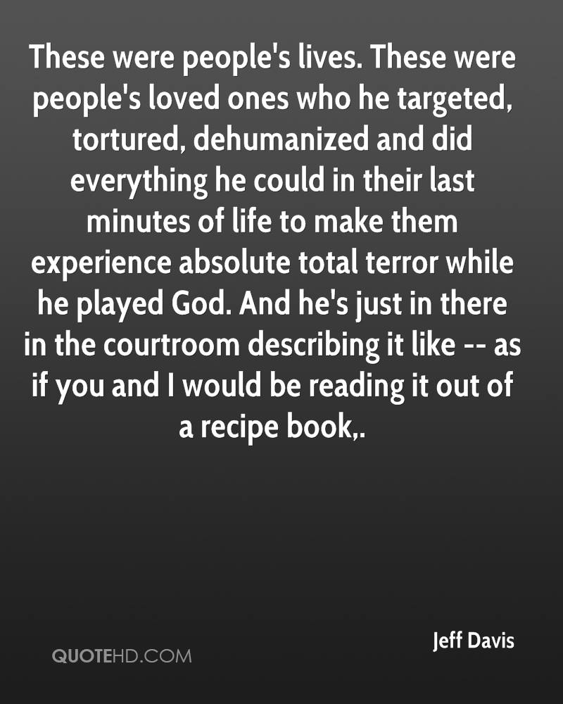 These were people's lives. These were people's loved ones who he targeted, tortured, dehumanized and did everything he could in their last minutes of life to make them experience absolute total terror while he played God. And he's just in there in the courtroom describing it like -- as if you and I would be reading it out of a recipe book.