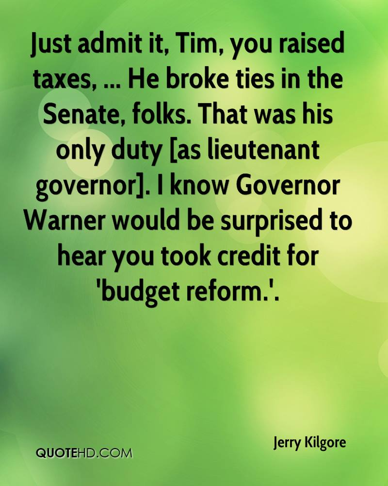 Just admit it, Tim, you raised taxes, ... He broke ties in the Senate, folks. That was his only duty [as lieutenant governor]. I know Governor Warner would be surprised to hear you took credit for 'budget reform.'.