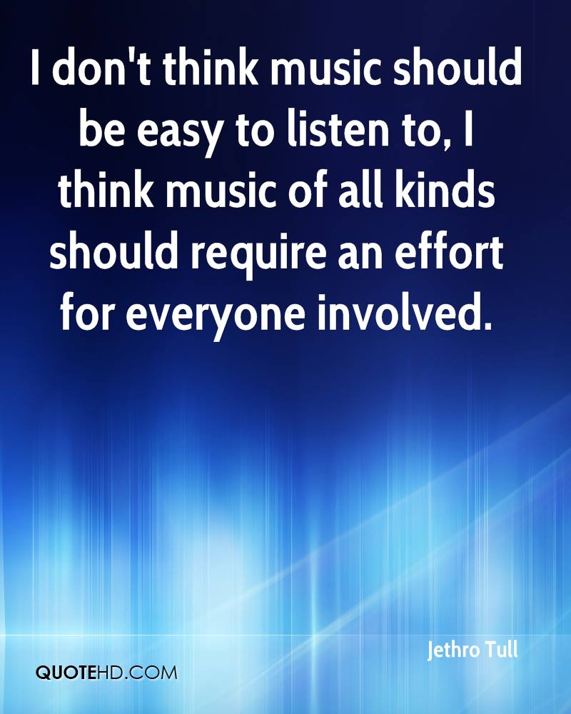 I don't think music should be easy to listen to, I think music of all kinds should require an effort for everyone involved.