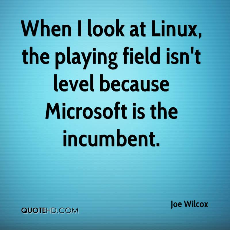 When I look at Linux, the playing field isn't level because Microsoft is the incumbent.