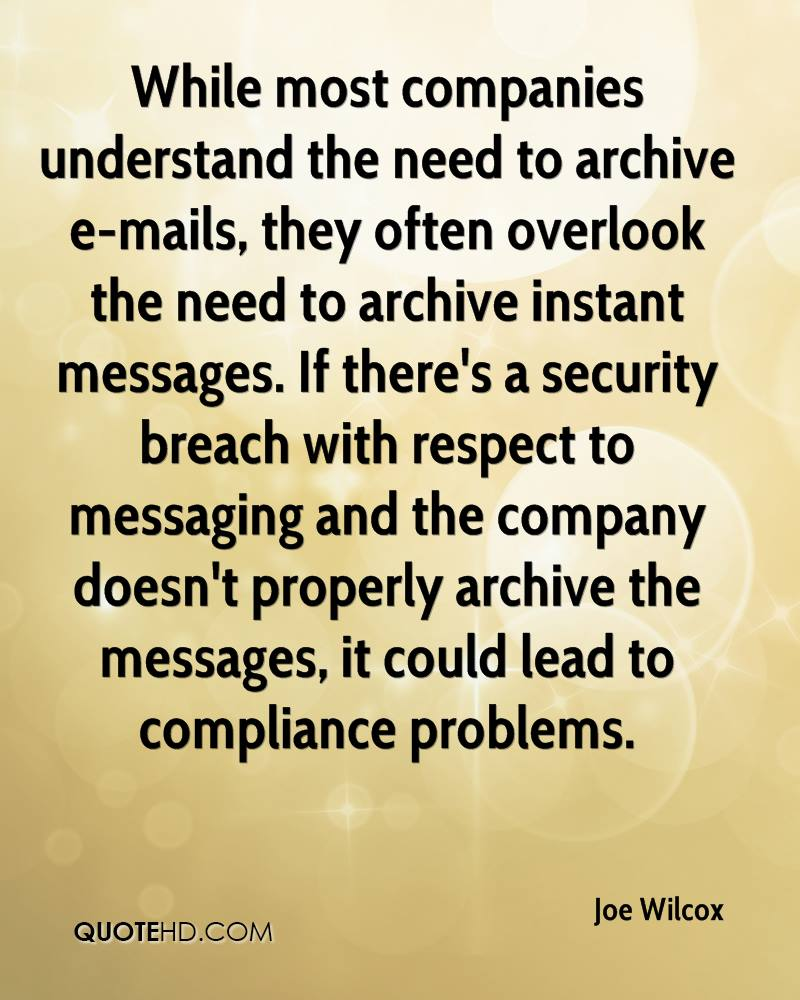 While most companies understand the need to archive e-mails, they often overlook the need to archive instant messages. If there's a security breach with respect to messaging and the company doesn't properly archive the messages, it could lead to compliance problems.