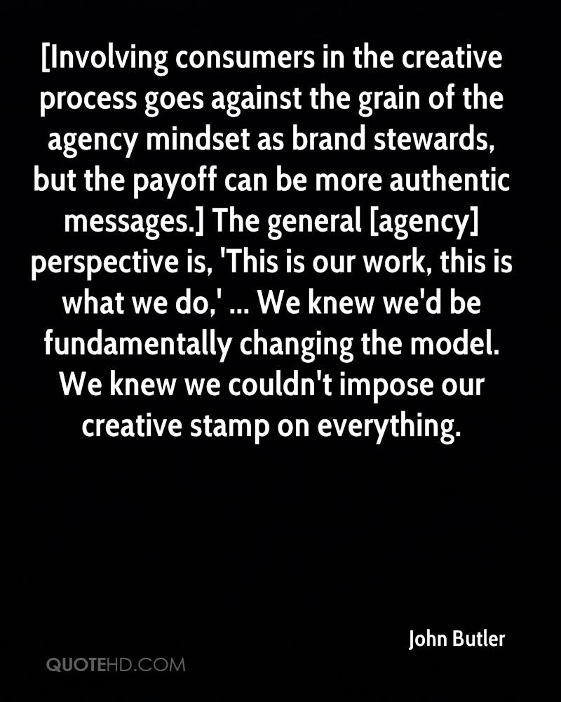 [Involving consumers in the creative process goes against the grain of the agency mindset as brand stewards, but the payoff can be more authentic messages.] The general [agency] perspective is, 'This is our work, this is what we do,' ... We knew we'd be fundamentally changing the model. We knew we couldn't impose our creative stamp on everything.