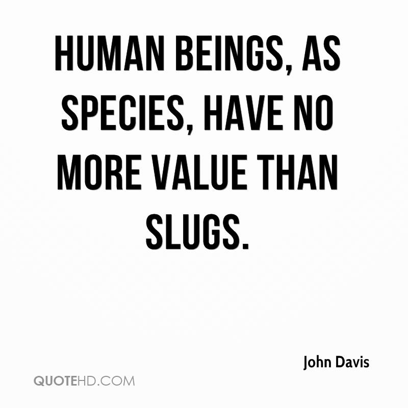 Human beings, as species, have no more value than slugs.