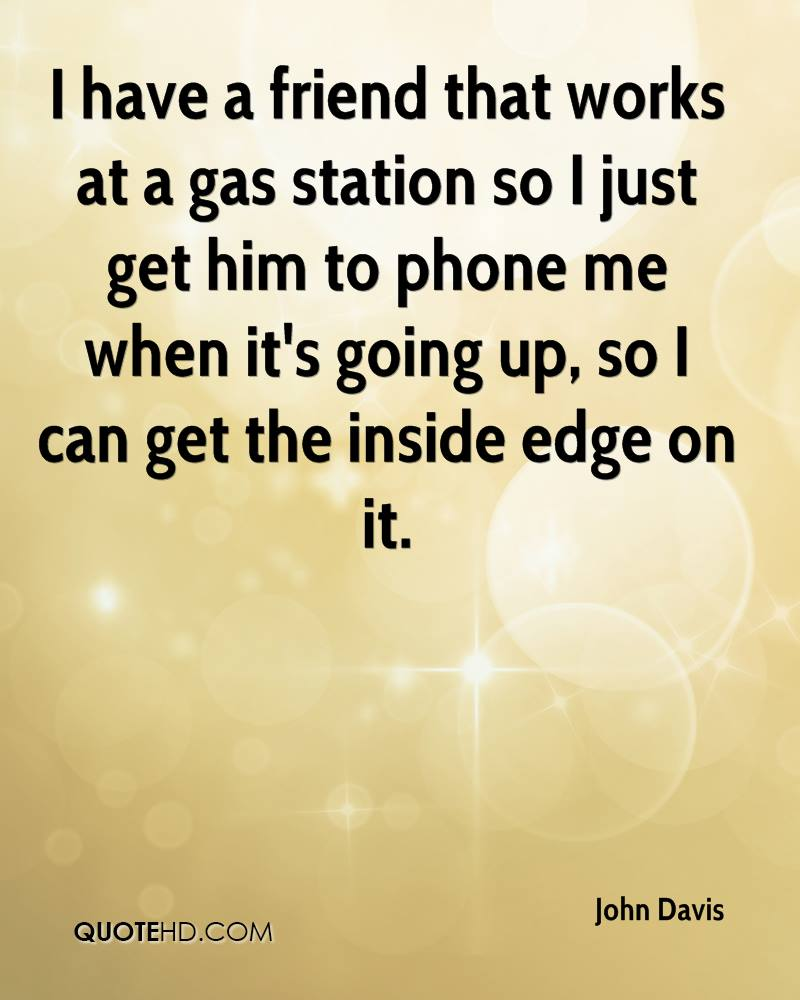 I have a friend that works at a gas station so I just get him to phone me when it's going up, so I can get the inside edge on it.