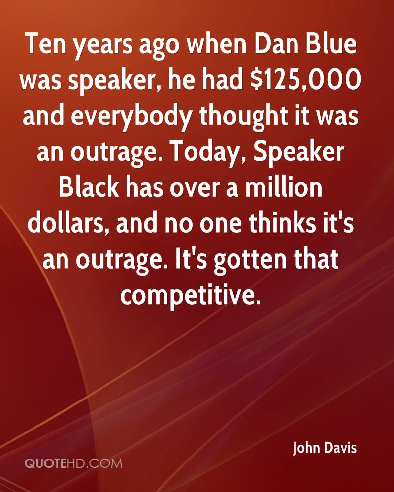 Ten years ago when Dan Blue was speaker, he had $125,000 and everybody thought it was an outrage. Today, Speaker Black has over a million dollars, and no one thinks it's an outrage. It's gotten that competitive.