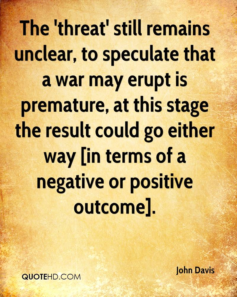 The 'threat' still remains unclear, to speculate that a war may erupt is premature, at this stage the result could go either way [in terms of a negative or positive outcome].