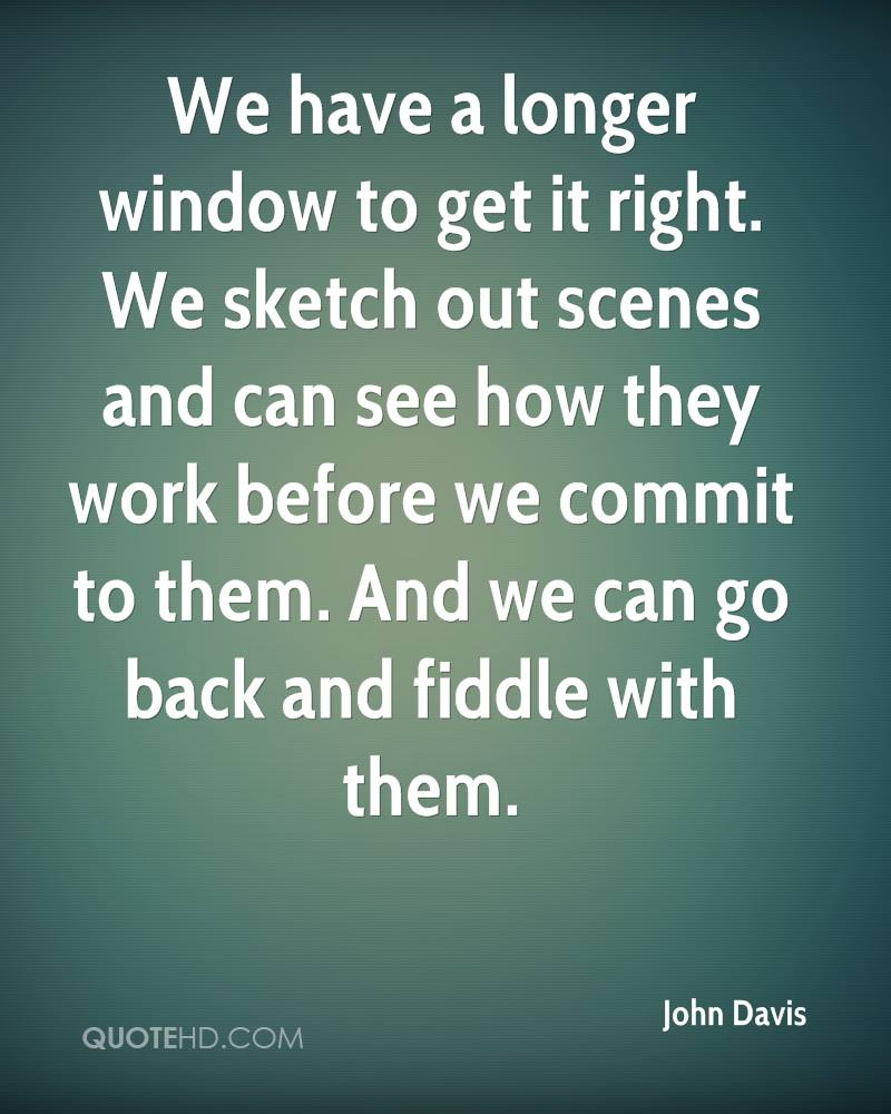 We have a longer window to get it right. We sketch out scenes and can see how they work before we commit to them. And we can go back and fiddle with them.