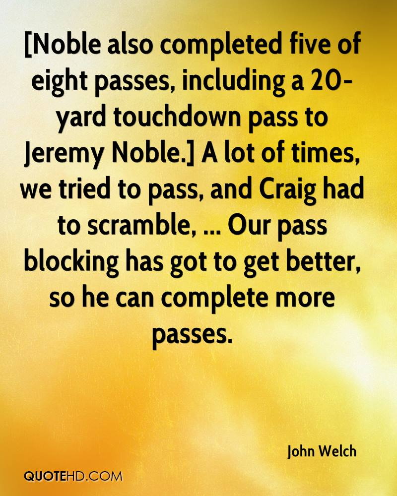 [Noble also completed five of eight passes, including a 20-yard touchdown pass to Jeremy Noble.] A lot of times, we tried to pass, and Craig had to scramble, ... Our pass blocking has got to get better, so he can complete more passes.