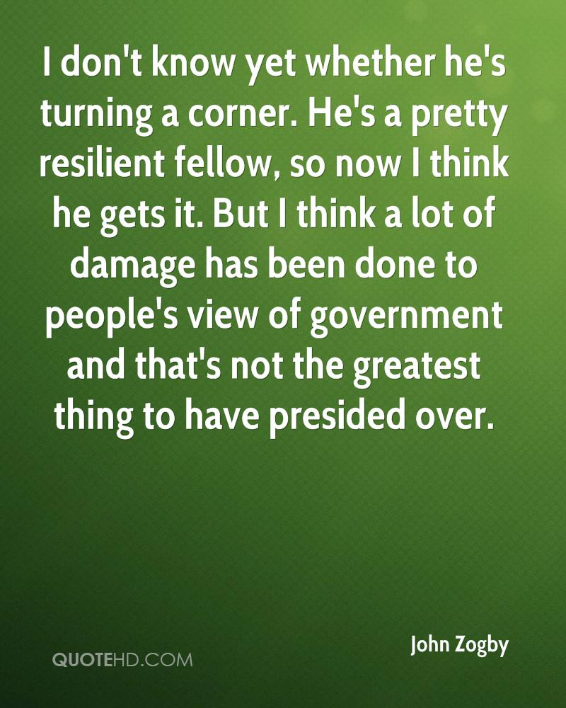 I don't know yet whether he's turning a corner. He's a pretty resilient fellow, so now I think he gets it. But I think a lot of damage has been done to people's view of government and that's not the greatest thing to have presided over.