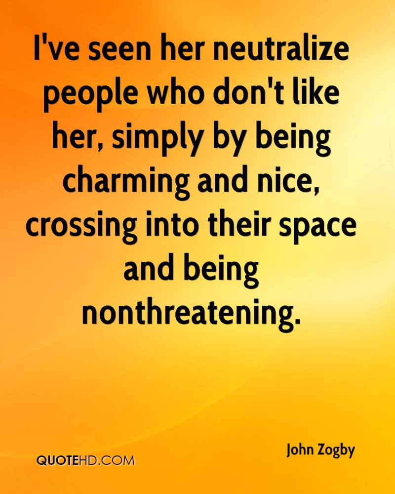 I've seen her neutralize people who don't like her, simply by being charming and nice, crossing into their space and being nonthreatening.