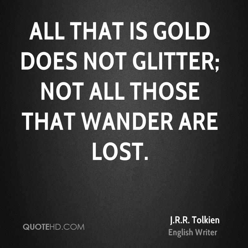 All that is gold does not glitter; not all those that wander are lost.