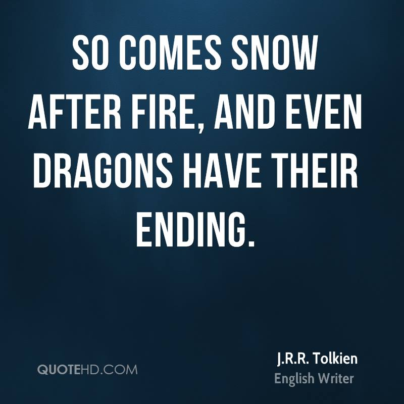 So comes snow after fire, and even dragons have their ending.