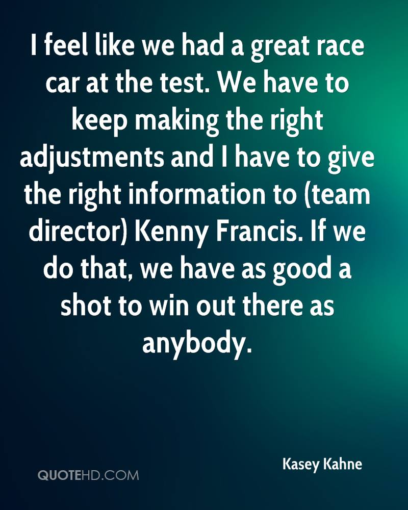 I feel like we had a great race car at the test. We have to keep making the right adjustments and I have to give the right information to (team director) Kenny Francis. If we do that, we have as good a shot to win out there as anybody.