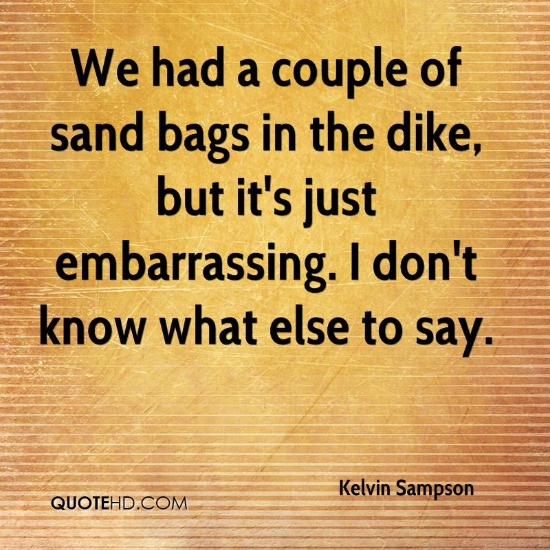 We had a couple of sand bags in the dike, but it's just embarrassing. I don't know what else to say.