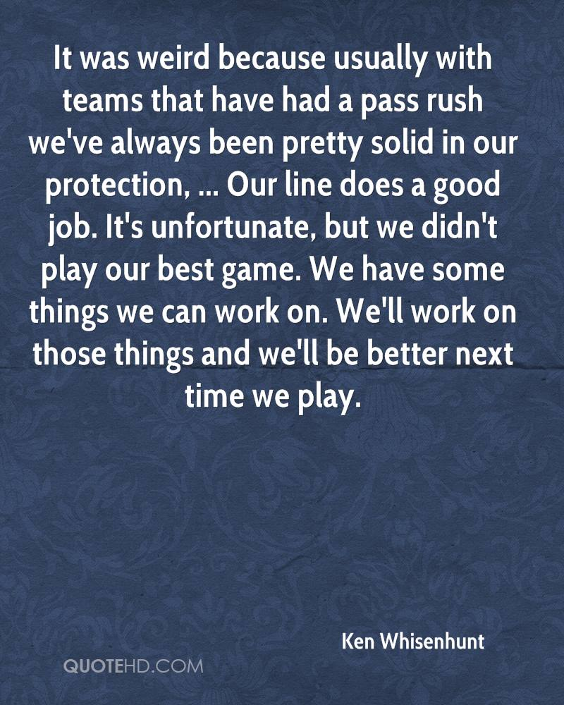 It was weird because usually with teams that have had a pass rush we've always been pretty solid in our protection, ... Our line does a good job. It's unfortunate, but we didn't play our best game. We have some things we can work on. We'll work on those things and we'll be better next time we play.