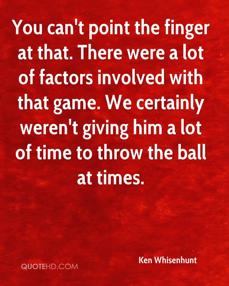 You can't point the finger at that. There were a lot of factors involved with that game. We certainly weren't giving him a lot of time to throw the ball at times.