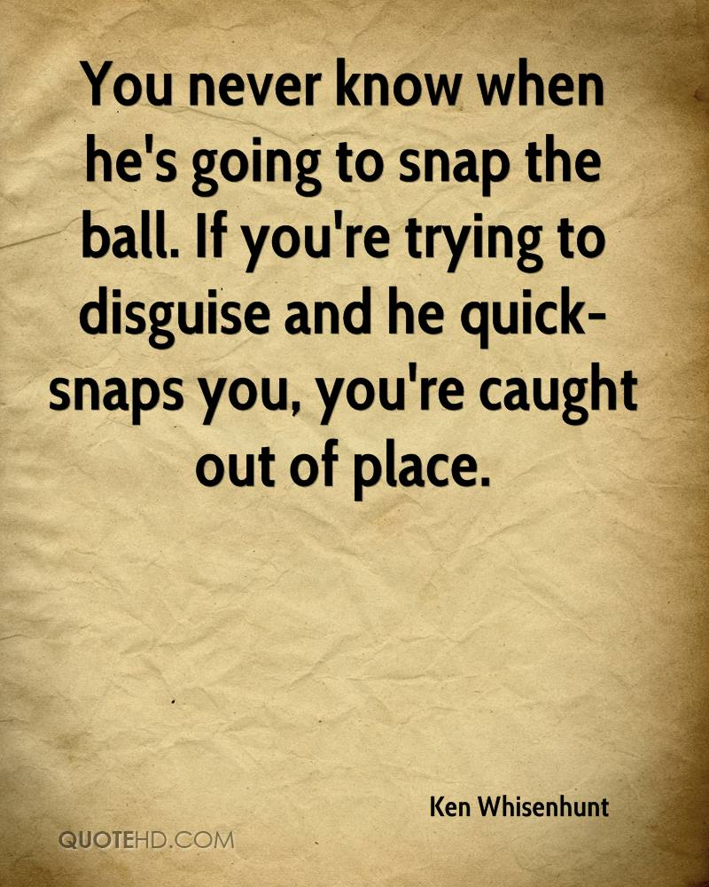 You never know when he's going to snap the ball. If you're trying to disguise and he quick-snaps you, you're caught out of place.