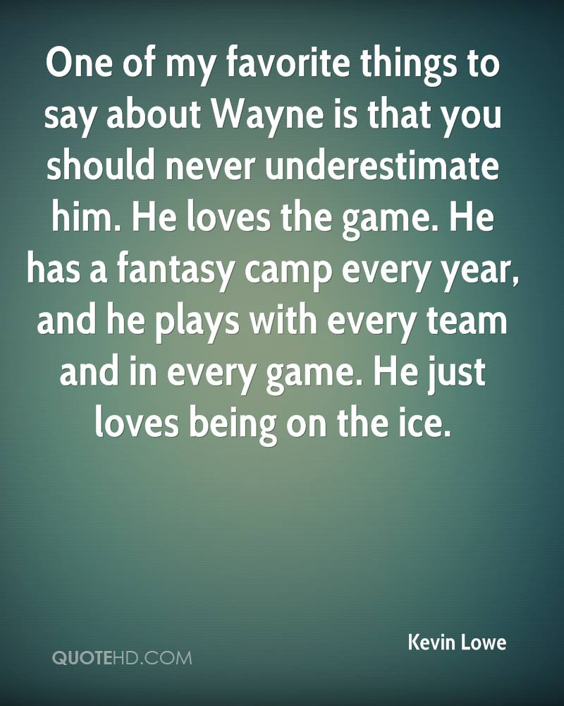 One of my favorite things to say about Wayne is that you should never underestimate him. He loves the game. He has a fantasy camp every year, and he plays with every team and in every game. He just loves being on the ice.