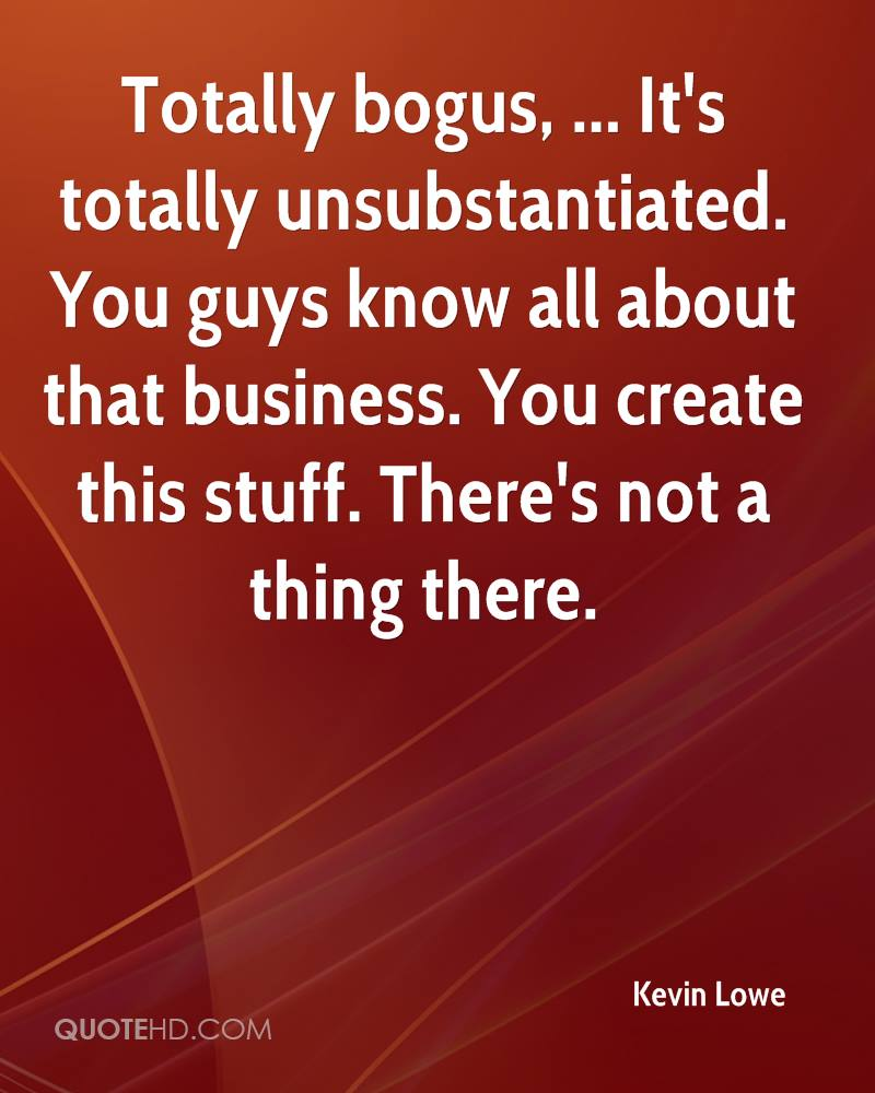 Totally bogus, ... It's totally unsubstantiated. You guys know all about that business. You create this stuff. There's not a thing there.