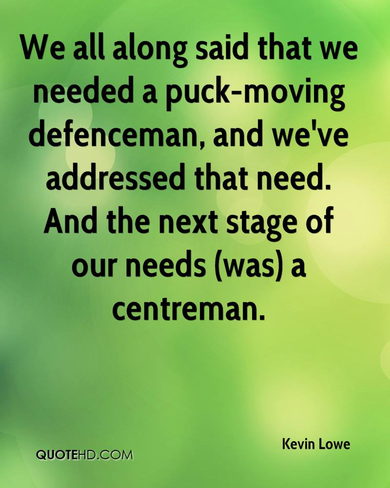 We all along said that we needed a puck-moving defenceman, and we've addressed that need. And the next stage of our needs (was) a centreman.