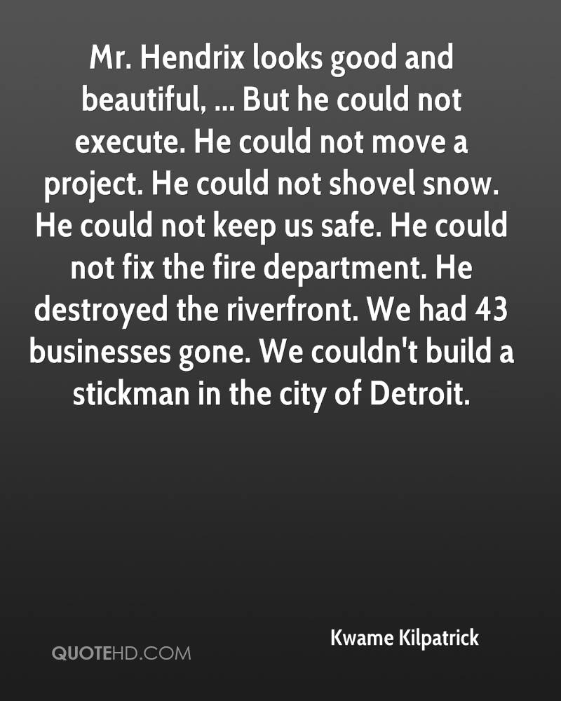 Mr. Hendrix looks good and beautiful, ... But he could not execute. He could not move a project. He could not shovel snow. He could not keep us safe. He could not fix the fire department. He destroyed the riverfront. We had 43 businesses gone. We couldn't build a stickman in the city of Detroit.