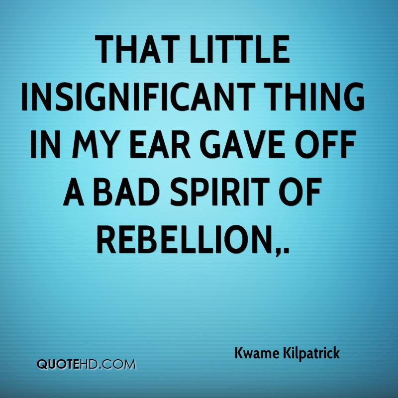 That little insignificant thing in my ear gave off a bad spirit of rebellion.