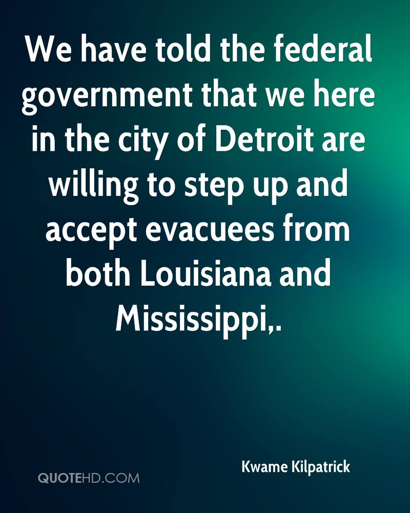 We have told the federal government that we here in the city of Detroit are willing to step up and accept evacuees from both Louisiana and Mississippi.