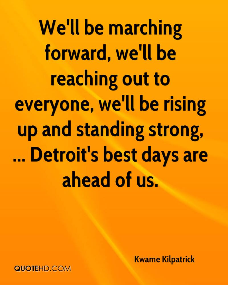 We'll be marching forward, we'll be reaching out to everyone, we'll be rising up and standing strong, ... Detroit's best days are ahead of us.
