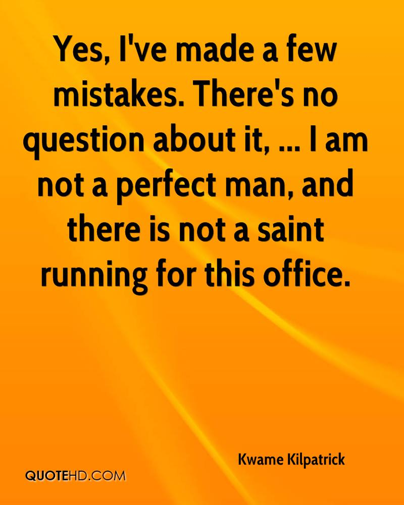 Yes, I've made a few mistakes. There's no question about it, ... I am not a perfect man, and there is not a saint running for this office.