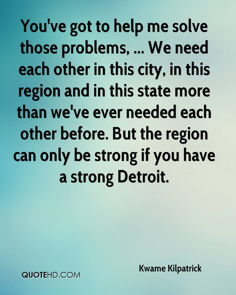 You've got to help me solve those problems, ... We need each other in this city, in this region and in this state more than we've ever needed each other before. But the region can only be strong if you have a strong Detroit.
