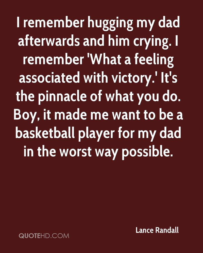 I remember hugging my dad afterwards and him crying. I remember 'What a feeling associated with victory.' It's the pinnacle of what you do. Boy, it made me want to be a basketball player for my dad in the worst way possible.