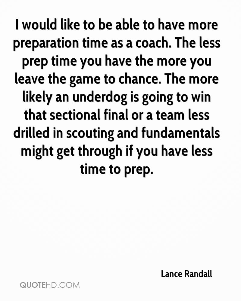 I would like to be able to have more preparation time as a coach. The less prep time you have the more you leave the game to chance. The more likely an underdog is going to win that sectional final or a team less drilled in scouting and fundamentals might get through if you have less time to prep.