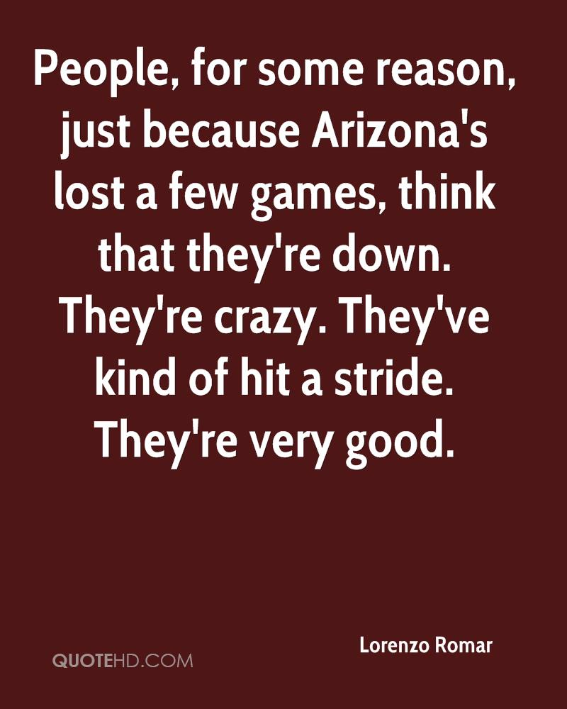 People, for some reason, just because Arizona's lost a few games, think that they're down. They're crazy. They've kind of hit a stride. They're very good.