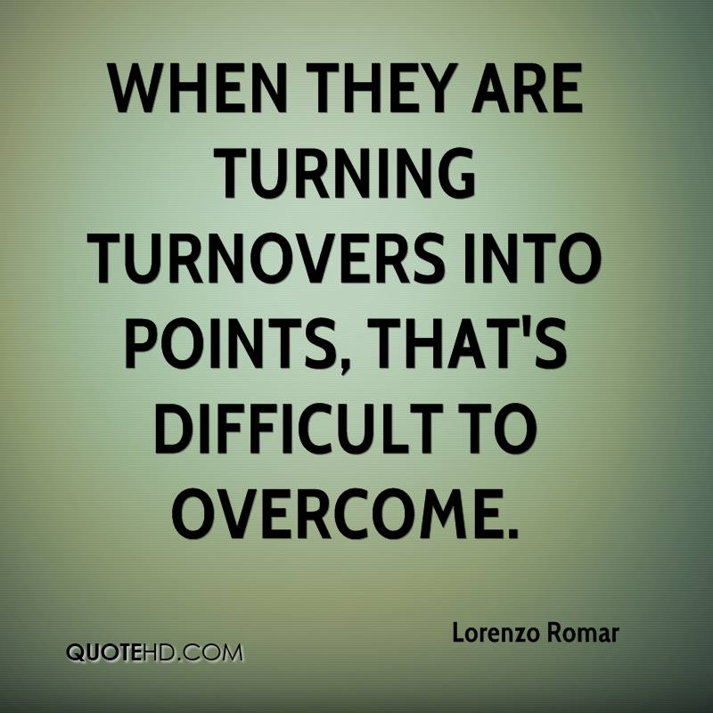 When they are turning turnovers into points, that's difficult to overcome.