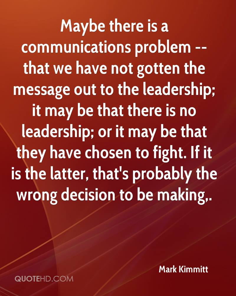 Maybe there is a communications problem -- that we have not gotten the message out to the leadership; it may be that there is no leadership; or it may be that they have chosen to fight. If it is the latter, that's probably the wrong decision to be making.
