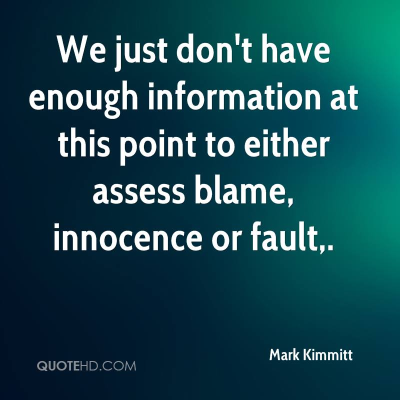 We just don't have enough information at this point to either assess blame, innocence or fault.