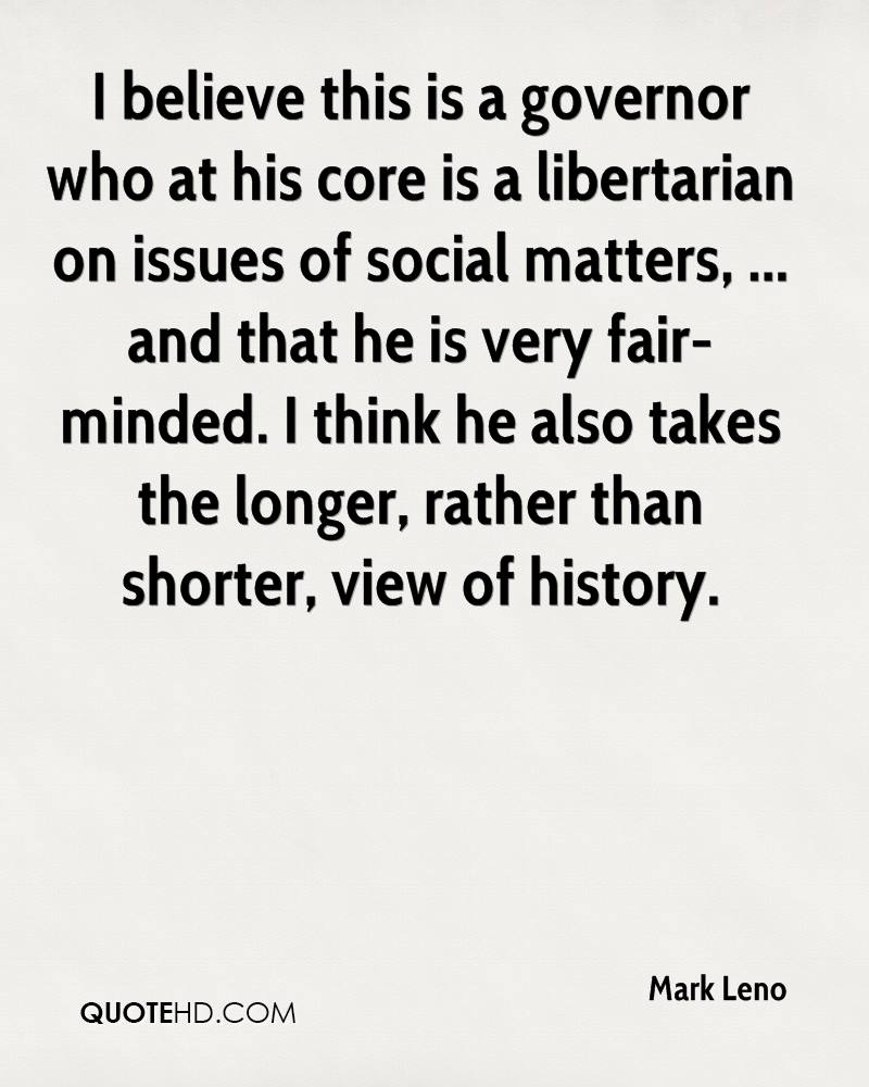 I believe this is a governor who at his core is a libertarian on issues of social matters, ... and that he is very fair-minded. I think he also takes the longer, rather than shorter, view of history.