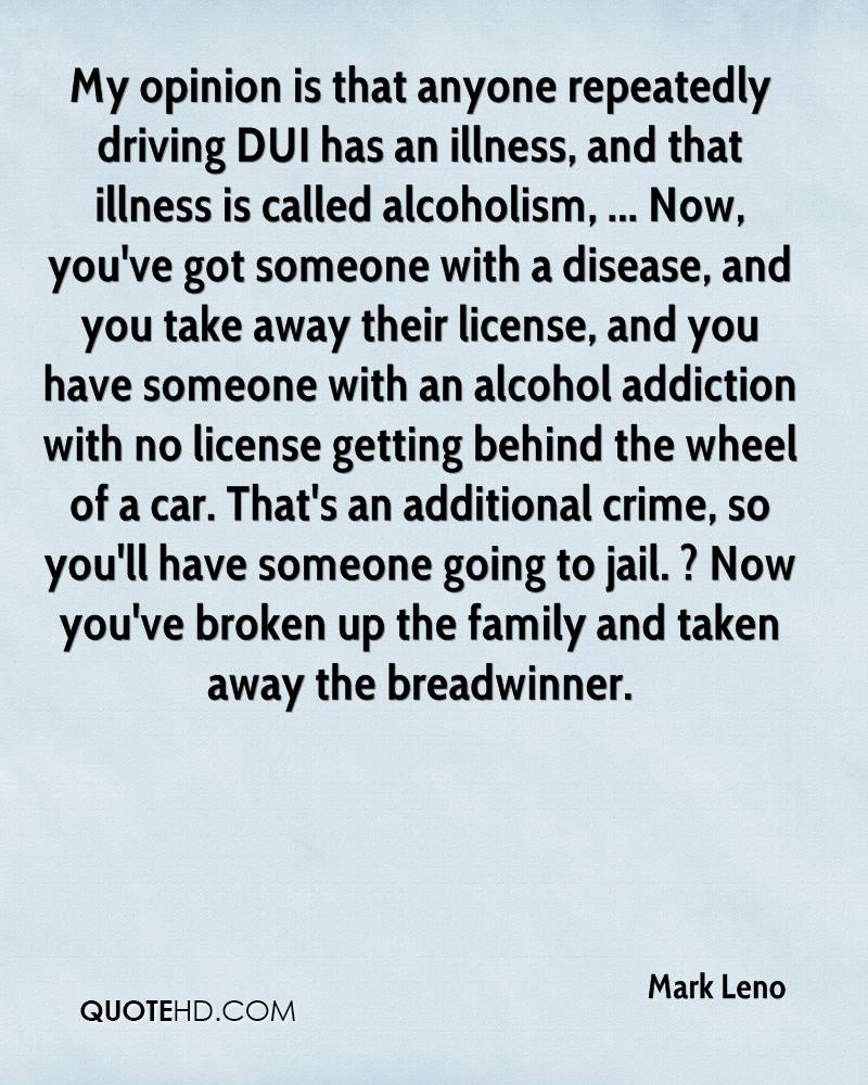 My opinion is that anyone repeatedly driving DUI has an illness, and that illness is called alcoholism, ... Now, you've got someone with a disease, and you take away their license, and you have someone with an alcohol addiction with no license getting behind the wheel of a car. That's an additional crime, so you'll have someone going to jail. ? Now you've broken up the family and taken away the breadwinner.