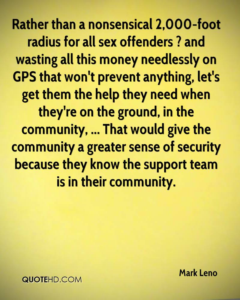Rather than a nonsensical 2,000-foot radius for all sex offenders ? and wasting all this money needlessly on GPS that won't prevent anything, let's get them the help they need when they're on the ground, in the community, ... That would give the community a greater sense of security because they know the support team is in their community.