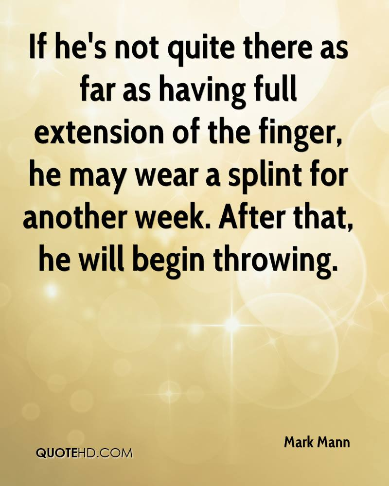 If he's not quite there as far as having full extension of the finger, he may wear a splint for another week. After that, he will begin throwing.