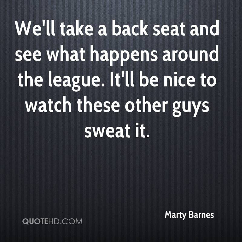 We'll take a back seat and see what happens around the league. It'll be nice to watch these other guys sweat it.