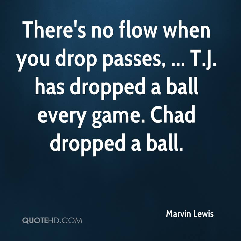 There's no flow when you drop passes, ... T.J. has dropped a ball every game. Chad dropped a ball.