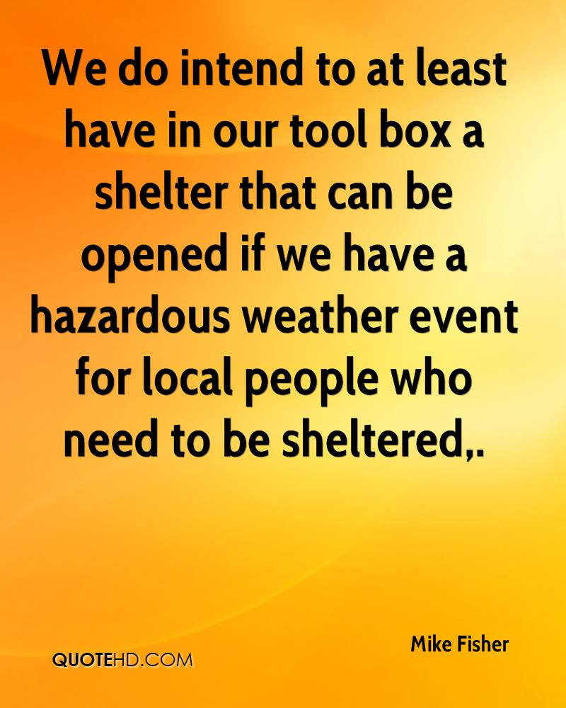 We do intend to at least have in our tool box a shelter that can be opened if we have a hazardous weather event for local people who need to be sheltered.